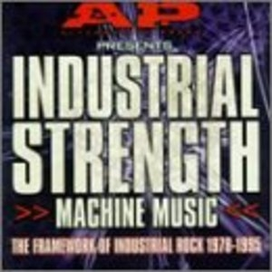 Industrial Strength Machine Music: Framework of Industrial Rock 1978-1995  album cover